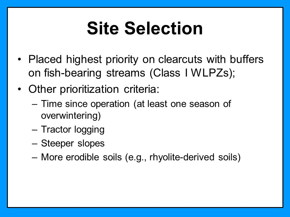 Site Selection Placed highest priority on clearcuts with buffers on fish-bearing streams (Class I WLPZs); Other prioritization criteria: –Time since operation (at least one season of overwintering) –Tractor logging –Steeper slopes –More erodible soils (e.g., rhyolite-derived soils)