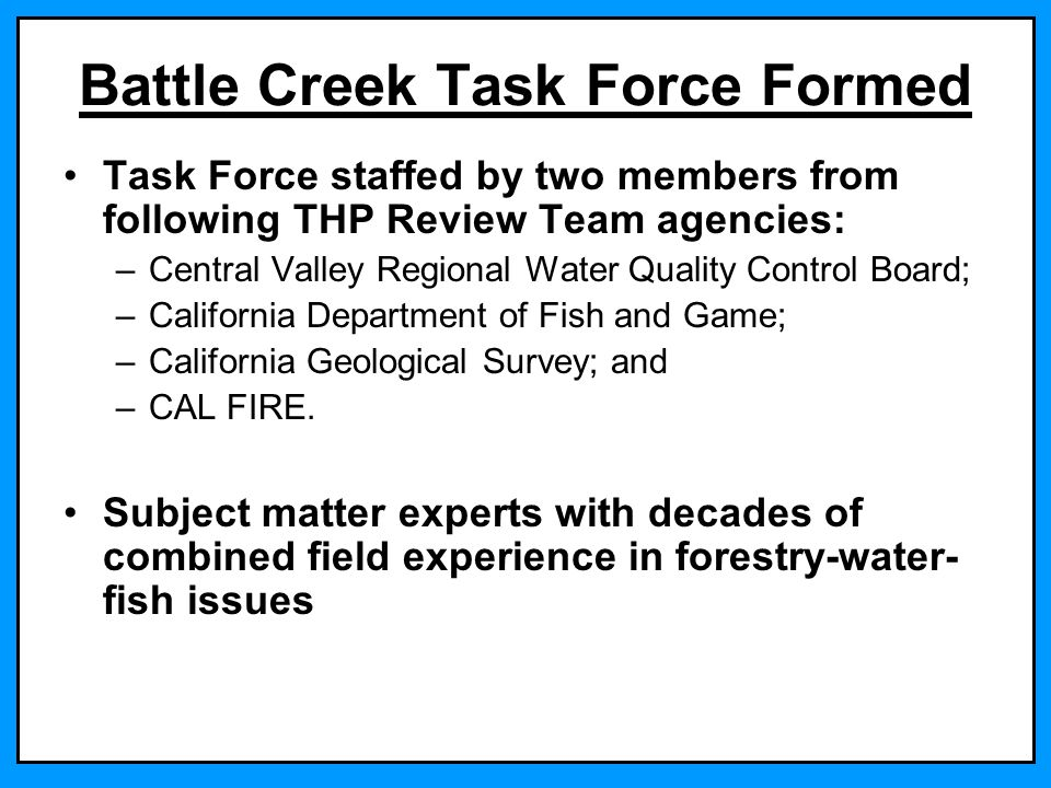 Battle Creek Task Force Formed Task Force staffed by two members from following THP Review Team agencies: –Central Valley Regional Water Quality Contr