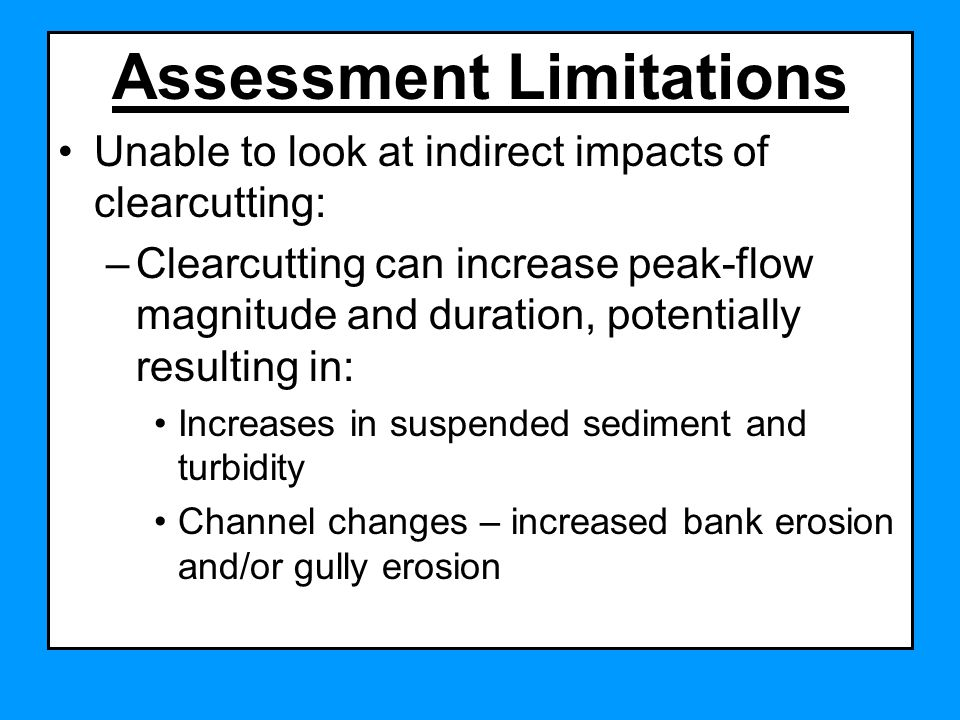Assessment Limitations Unable to look at indirect impacts of clearcutting: –Clearcutting can increase peak-flow magnitude and duration, potentially resulting in: Increases in suspended sediment and turbidity Channel changes – increased bank erosion and/or gully erosion