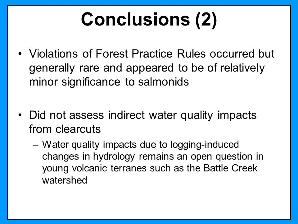 Conclusions (2) Violations of Forest Practice Rules occurred but generally rare and appeared to be of relatively minor significance to salmonids Did n