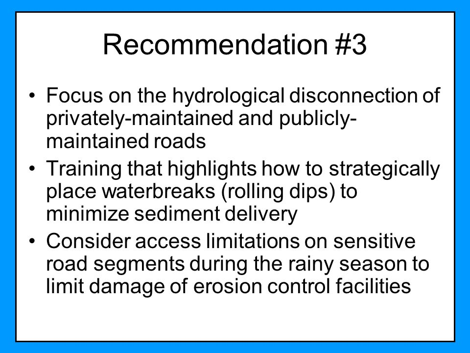 Recommendation #3 Focus on the hydrological disconnection of privately-maintained and publicly- maintained roads Training that highlights how to strat