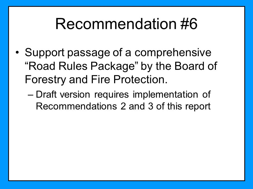 Recommendation #6 Support passage of a comprehensive Road Rules Package by the Board of Forestry and Fire Protection.