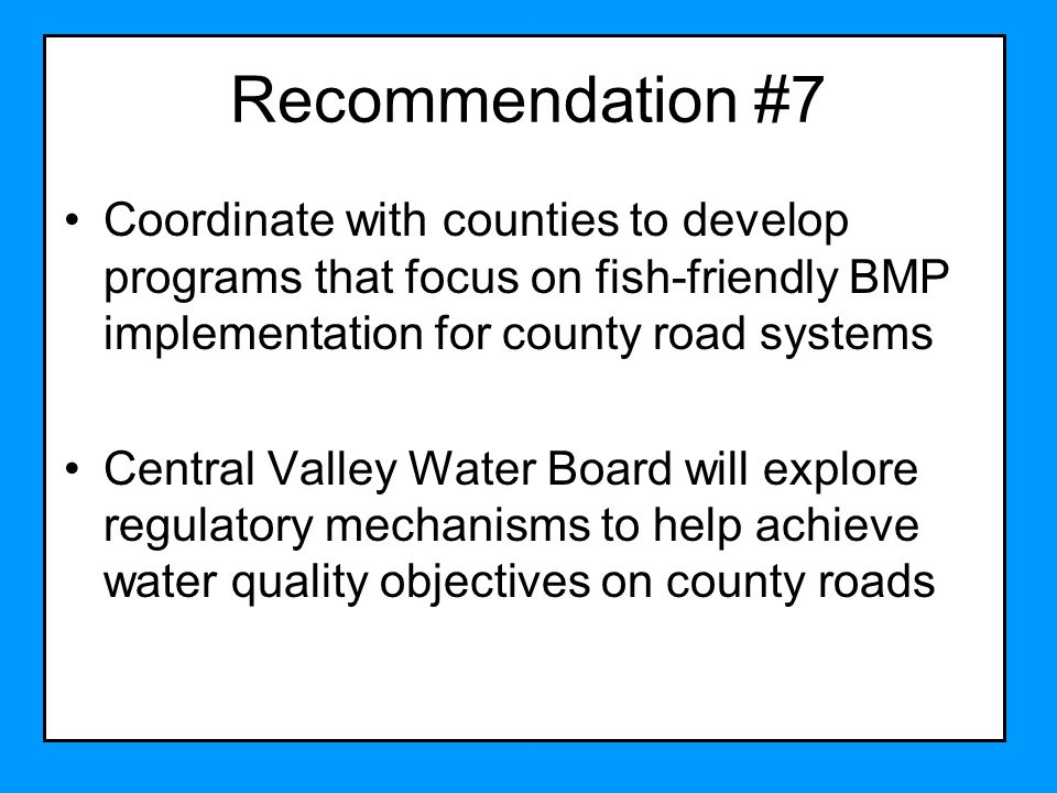 Recommendation #7 Coordinate with counties to develop programs that focus on fish-friendly BMP implementation for county road systems Central Valley Water Board will explore regulatory mechanisms to help achieve water quality objectives on county roads