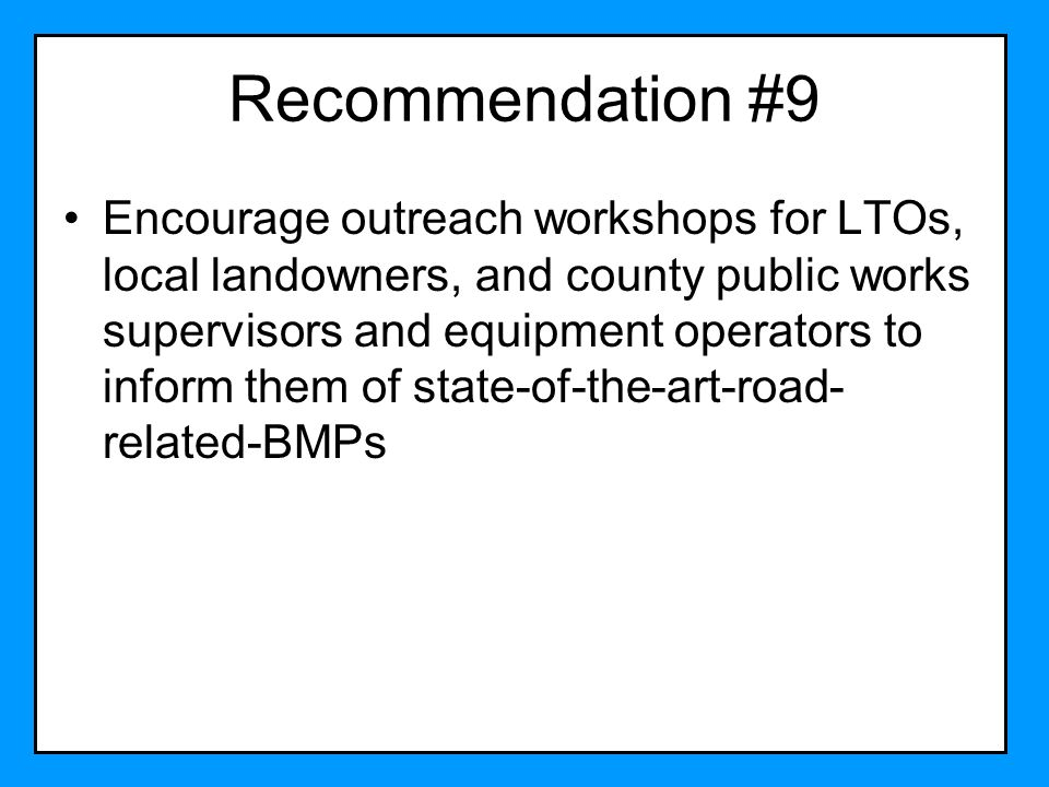 Recommendation #9 Encourage outreach workshops for LTOs, local landowners, and county public works supervisors and equipment operators to inform them
