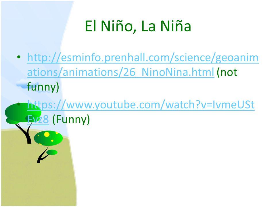 El Niño, La Niña http://esminfo.prenhall.com/science/geoanim ations/animations/26_NinoNina.html (not funny) http://esminfo.prenhall.com/science/geoanim ations/animations/26_NinoNina.html https://www.youtube.com/watch v=IvmeUSt Fvz8 (Funny) https://www.youtube.com/watch v=IvmeUSt Fvz8