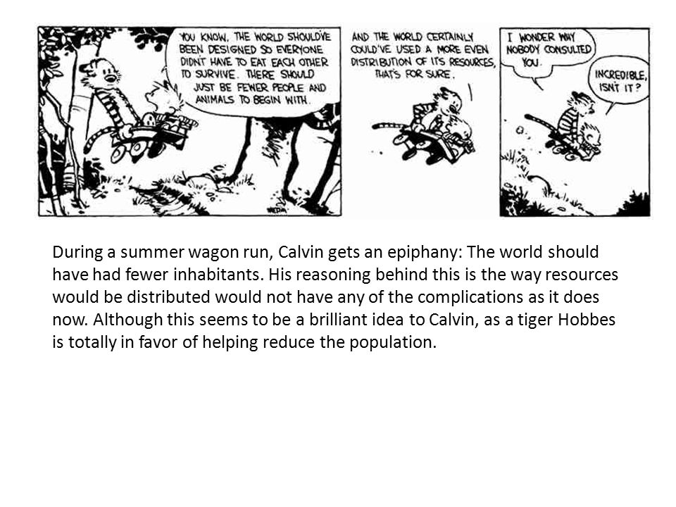 During a summer wagon run, Calvin gets an epiphany: The world should have had fewer inhabitants. His reasoning behind this is the way resources would