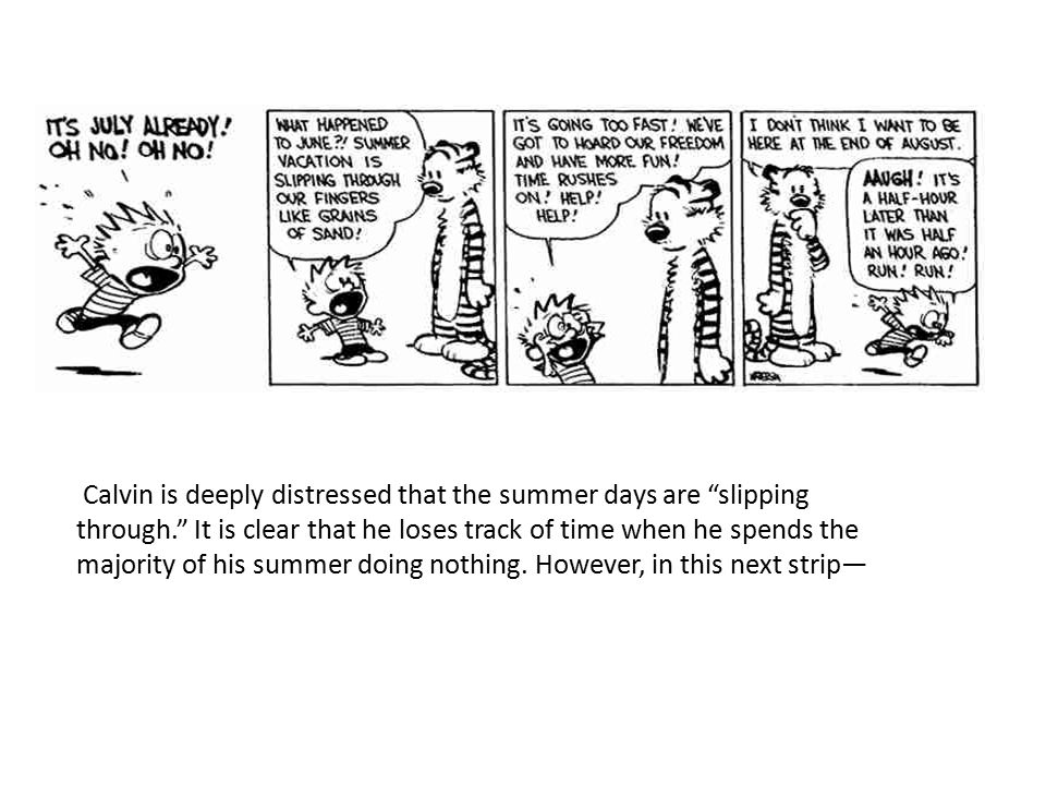 "Calvin is deeply distressed that the summer days are ""slipping through."" It is clear that he loses track of time when he spends the majority of his su"
