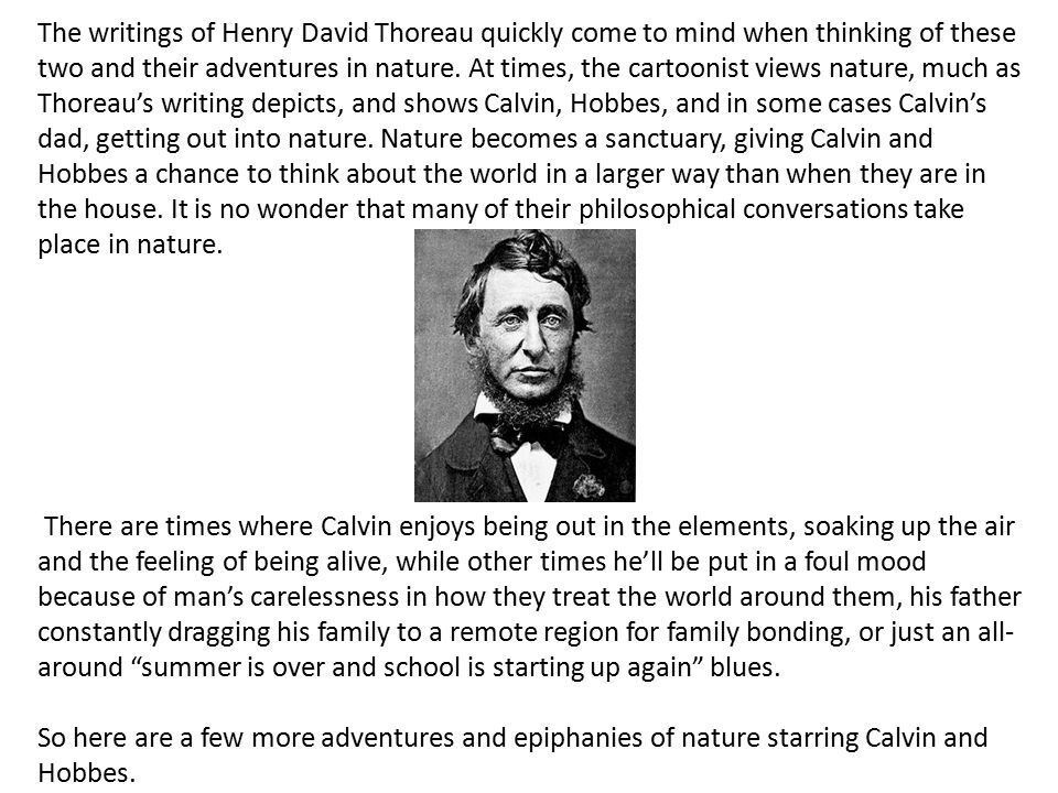 The writings of Henry David Thoreau quickly come to mind when thinking of these two and their adventures in nature.