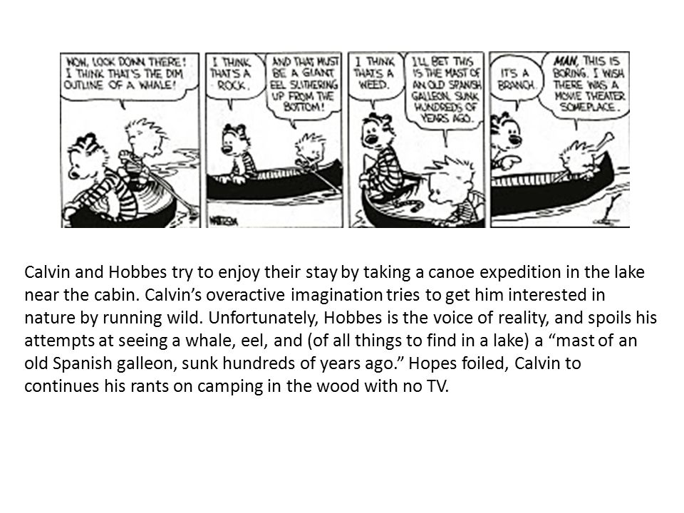 Calvin and Hobbes try to enjoy their stay by taking a canoe expedition in the lake near the cabin. Calvin's overactive imagination tries to get him in