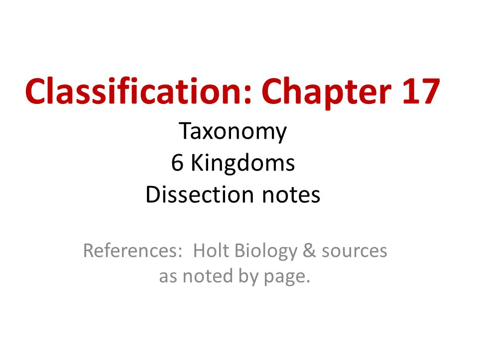 Classification: Chapter 17 Taxonomy 6 Kingdoms Dissection notes References: Holt Biology & sources as noted by page.