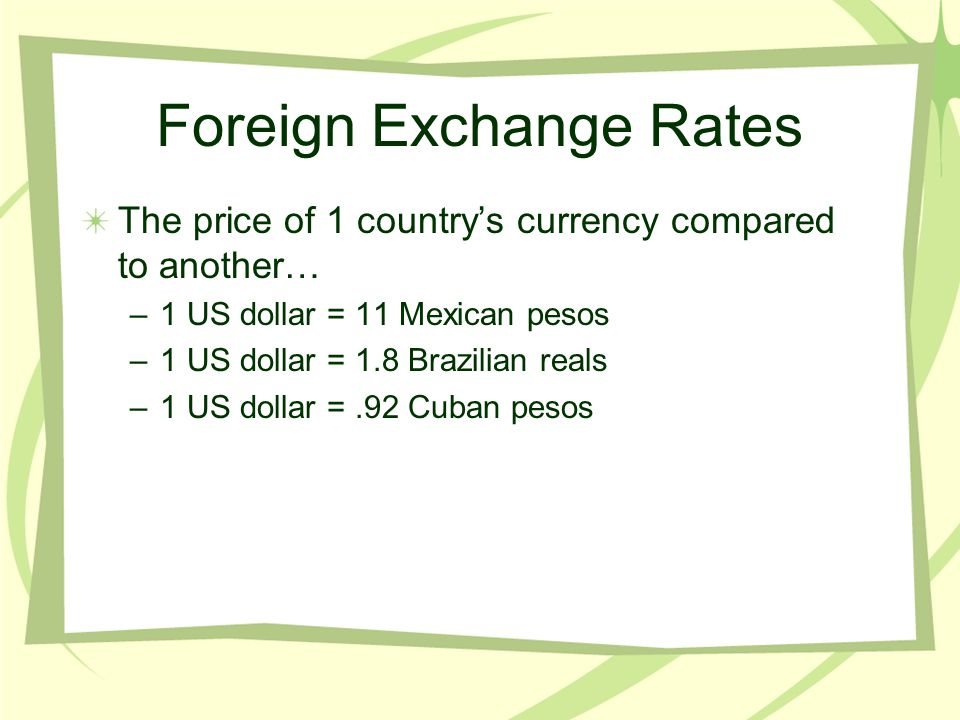 Foreign Exchange Rates The price of 1 country's currency compared to another… –1 US dollar = 11 Mexican pesos –1 US dollar = 1.8 Brazilian reals –1 US dollar =.92 Cuban pesos