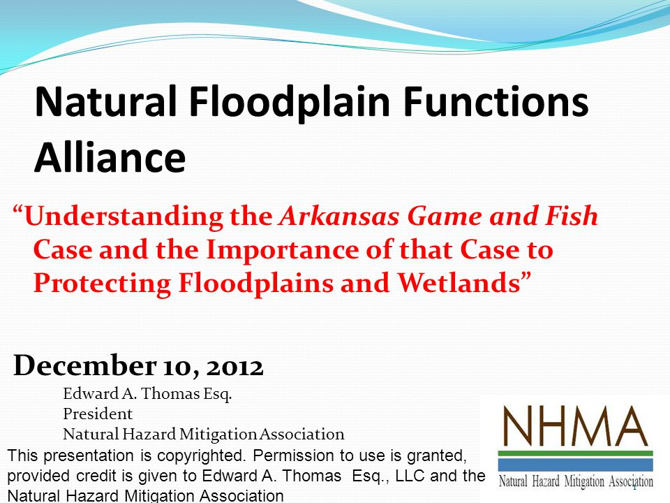 Natural Floodplain Functions Alliance Understanding the Arkansas Game and Fish Case and the Importance of that Case to Protecting Floodplains and Wetlands December 10, 2012 Edward A.