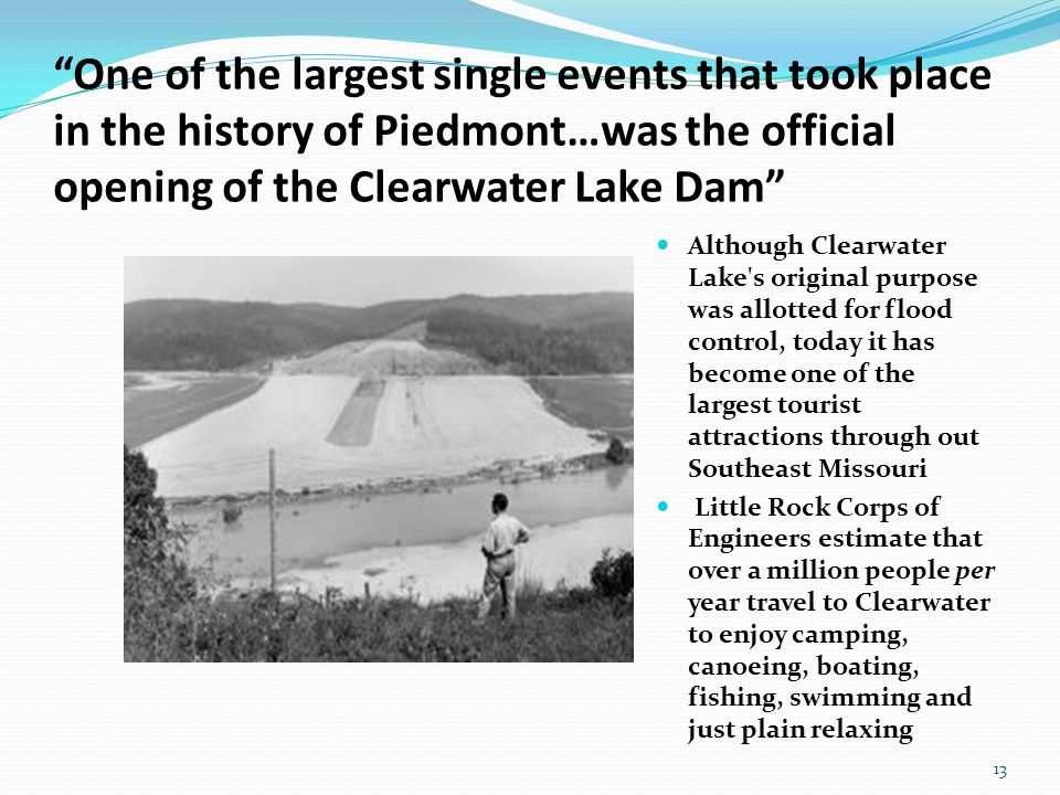 One of the largest single events that took place in the history of Piedmont…was the official opening of the Clearwater Lake Dam Although Clearwater Lake s original purpose was allotted for flood control, today it has become one of the largest tourist attractions through out Southeast Missouri Little Rock Corps of Engineers estimate that over a million people per year travel to Clearwater to enjoy camping, canoeing, boating, fishing, swimming and just plain relaxing 13