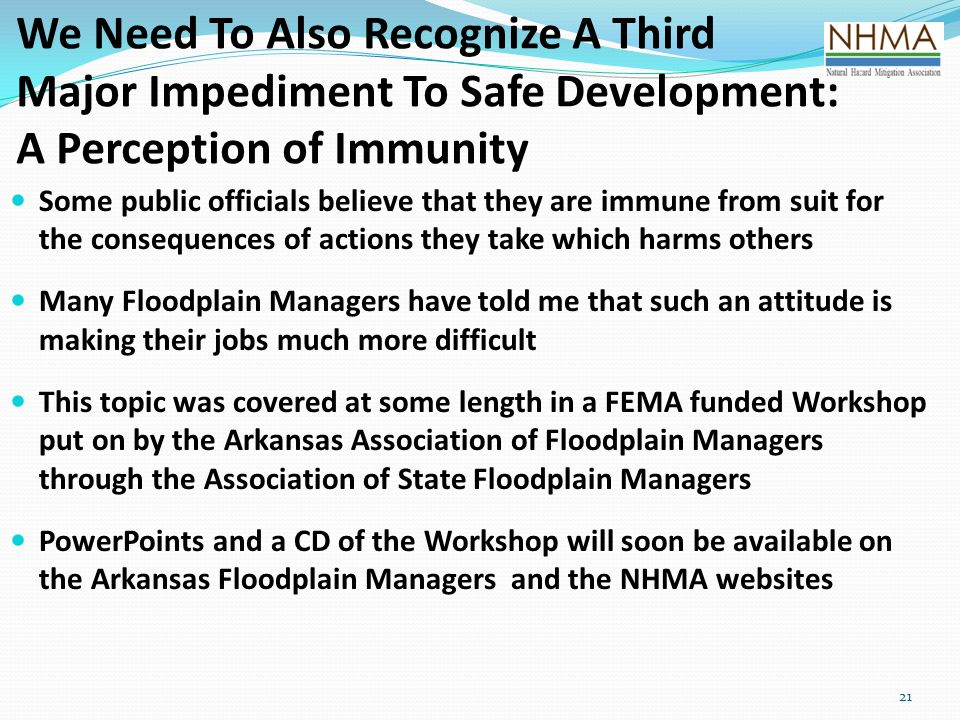 21 We Need To Also Recognize A Third Major Impediment To Safe Development: A Perception of Immunity Some public officials believe that they are immune from suit for the consequences of actions they take which harms others Many Floodplain Managers have told me that such an attitude is making their jobs much more difficult This topic was covered at some length in a FEMA funded Workshop put on by the Arkansas Association of Floodplain Managers through the Association of State Floodplain Managers PowerPoints and a CD of the Workshop will soon be available on the Arkansas Floodplain Managers and the NHMA websites