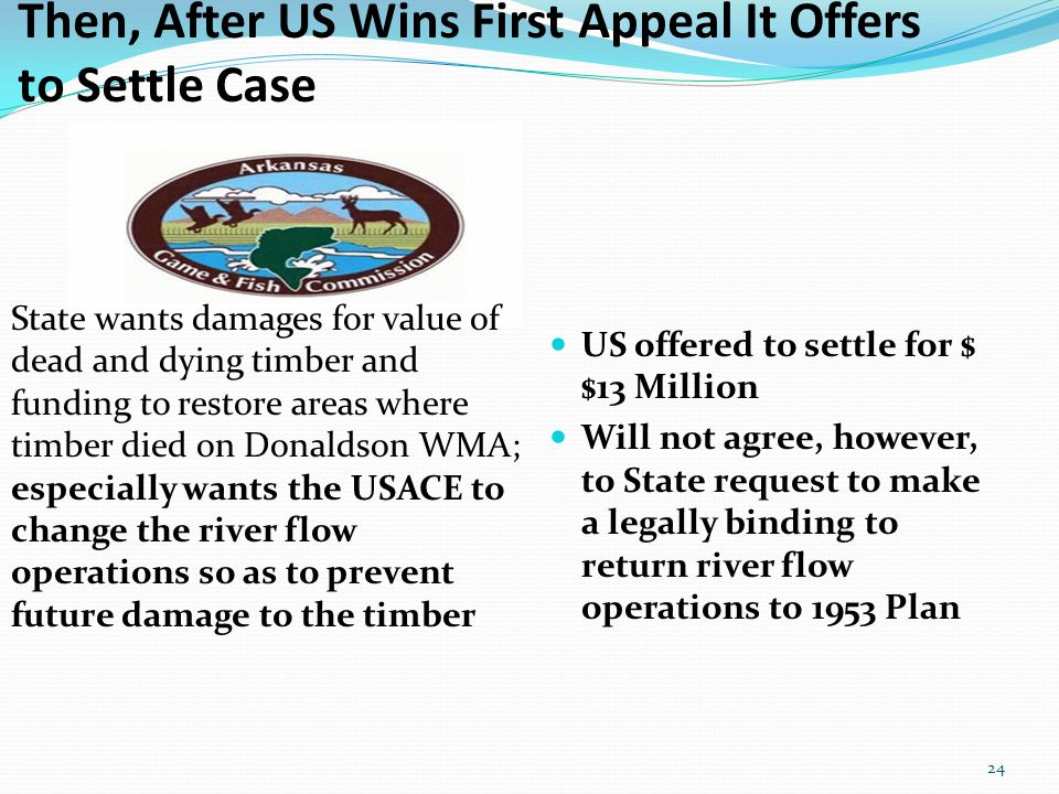 Then, After US Wins First Appeal It Offers to Settle Case US offered to settle for $ $13 Million Will not agree, however, to State request to make a legally binding to return river flow operations to 1953 Plan 24 State wants damages for value of dead and dying timber and funding to restore areas where timber died on Donaldson WMA; especially wants the USACE to change the river flow operations so as to prevent future damage to the timber