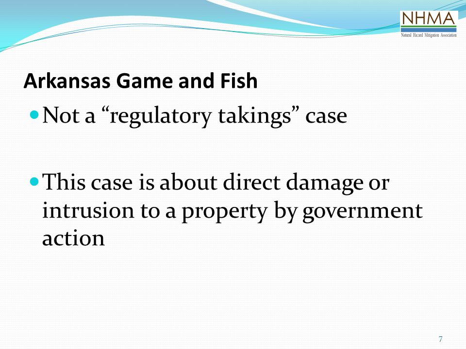 Arkansas Game and Fish Not a regulatory takings case This case is about direct damage or intrusion to a property by government action 7