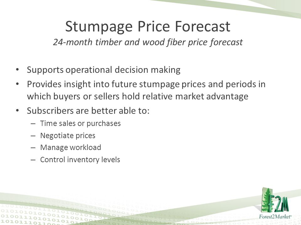 Stumpage Price Forecast 24-month timber and wood fiber price forecast Supports operational decision making Provides insight into future stumpage prices and periods in which buyers or sellers hold relative market advantage Subscribers are better able to: – Time sales or purchases – Negotiate prices – Manage workload – Control inventory levels