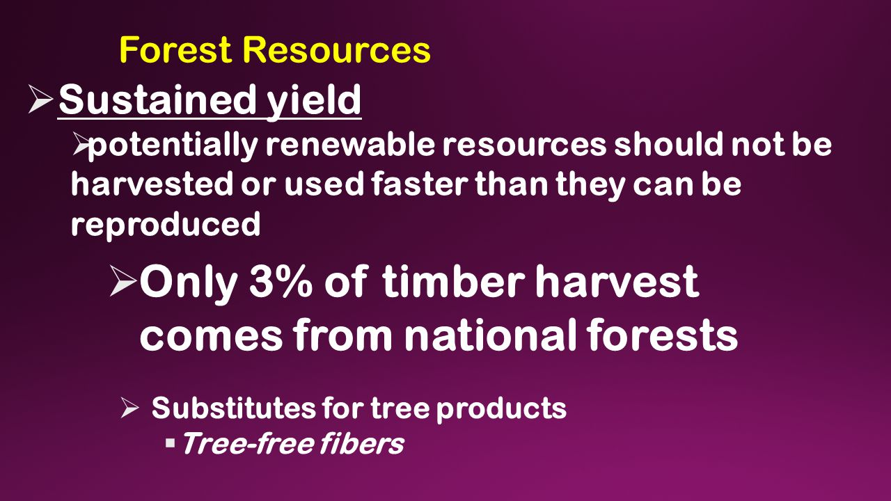 Forest Resources  Sustained yield  potentially renewable resources should not be harvested or used faster than they can be reproduced  Only 3% of timber harvest comes from national forests  Substitutes for tree products  Tree-free fibers