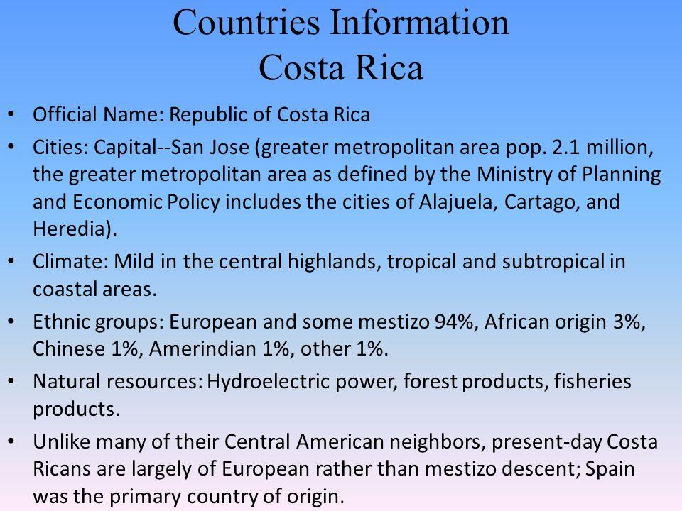 Countries Information Costa Rica Official Name: Republic of Costa Rica Cities: Capital--San Jose (greater metropolitan area pop. 2.1 million, the grea