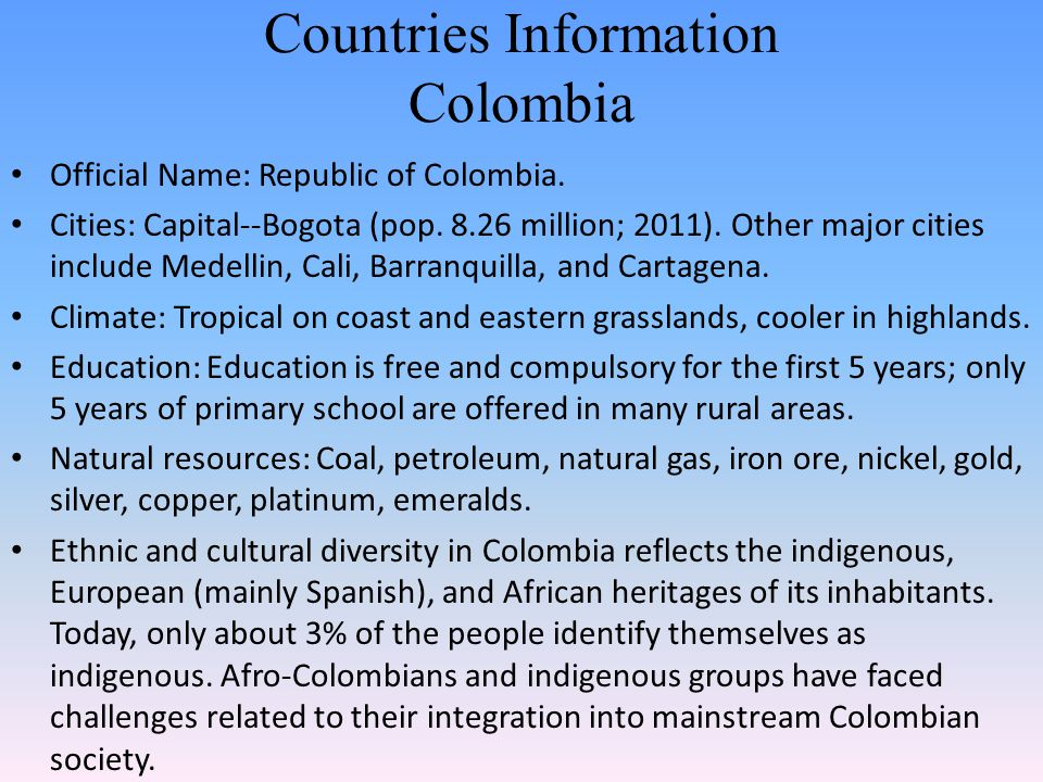 Countries Information Colombia Official Name: Republic of Colombia. Cities: Capital--Bogota (pop. 8.26 million; 2011). Other major cities include Mede