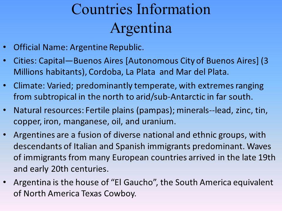 Countries Information Argentina Official Name: Argentine Republic. Cities: Capital—Buenos Aires [Autonomous City of Buenos Aires] (3 Millions habitant