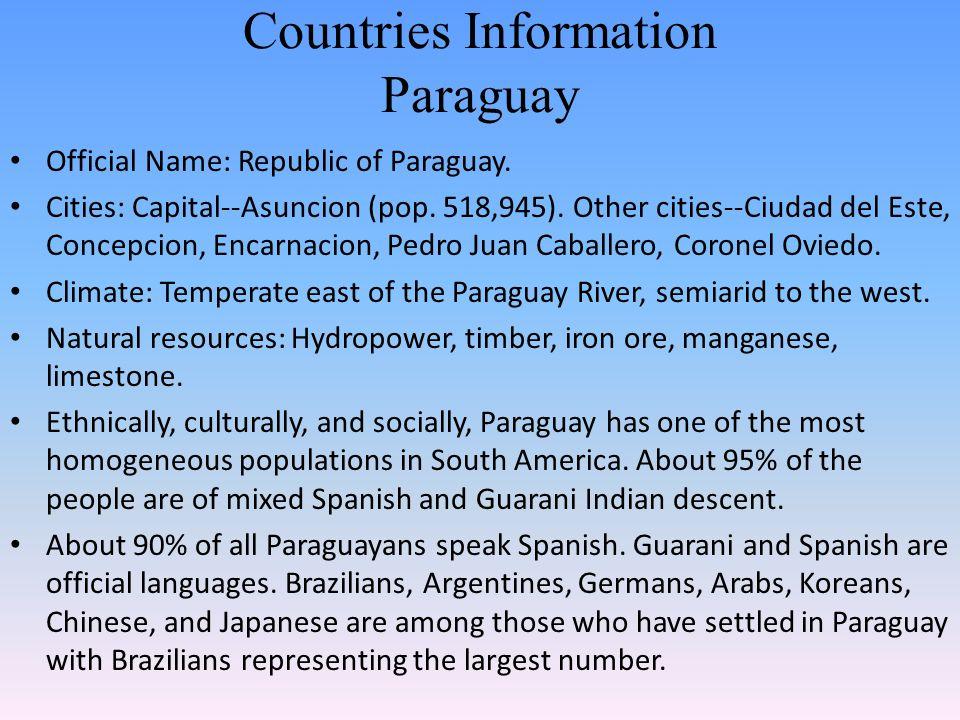 Countries Information Paraguay Official Name: Republic of Paraguay. Cities: Capital--Asuncion (pop. 518,945). Other cities--Ciudad del Este, Concepcio