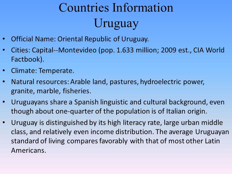 Countries Information Uruguay Official Name: Oriental Republic of Uruguay. Cities: Capital--Montevideo (pop. 1.633 million; 2009 est., CIA World Factb