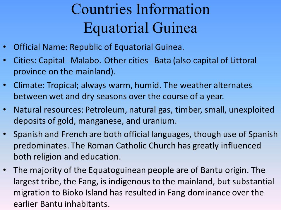 Countries Information Equatorial Guinea Official Name: Republic of Equatorial Guinea. Cities: Capital--Malabo. Other cities--Bata (also capital of Lit