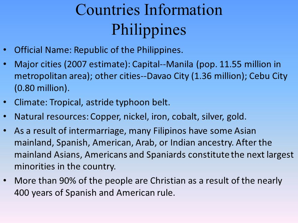 Countries Information Philippines Official Name: Republic of the Philippines. Major cities (2007 estimate): Capital--Manila (pop. 11.55 million in met