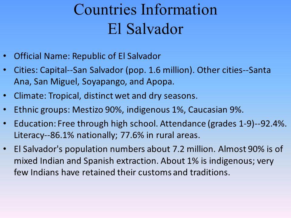 Countries Information El Salvador Official Name: Republic of El Salvador Cities: Capital--San Salvador (pop. 1.6 million). Other cities--Santa Ana, Sa