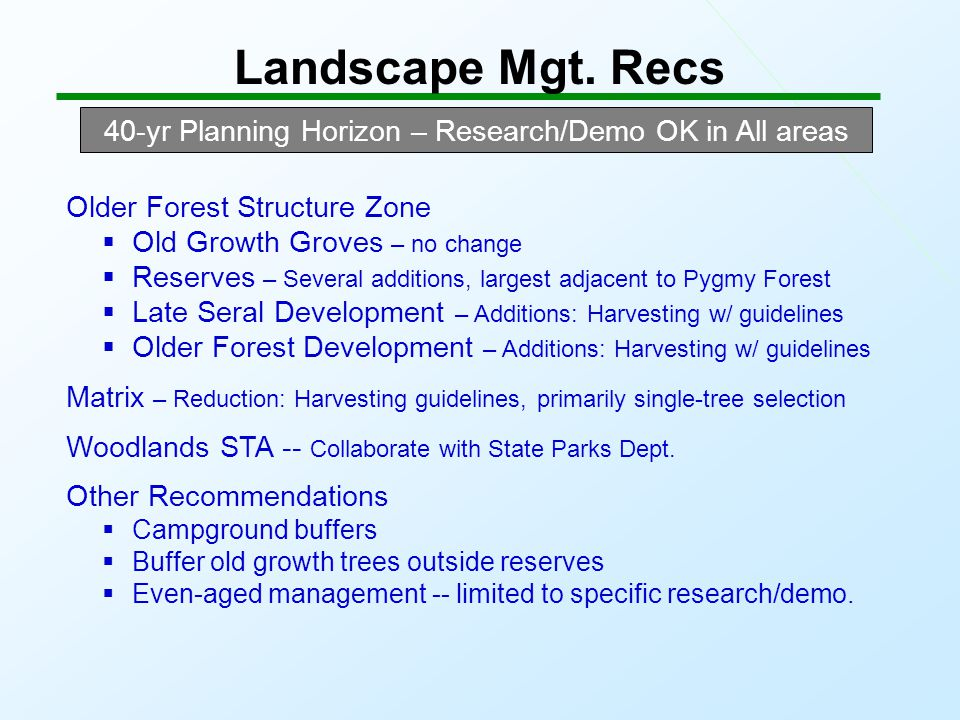 Landscape Mgt. Recs 40-yr Planning Horizon – Research/Demo OK in All areas Older Forest Structure Zone  Old Growth Groves – no change  Reserves – Se
