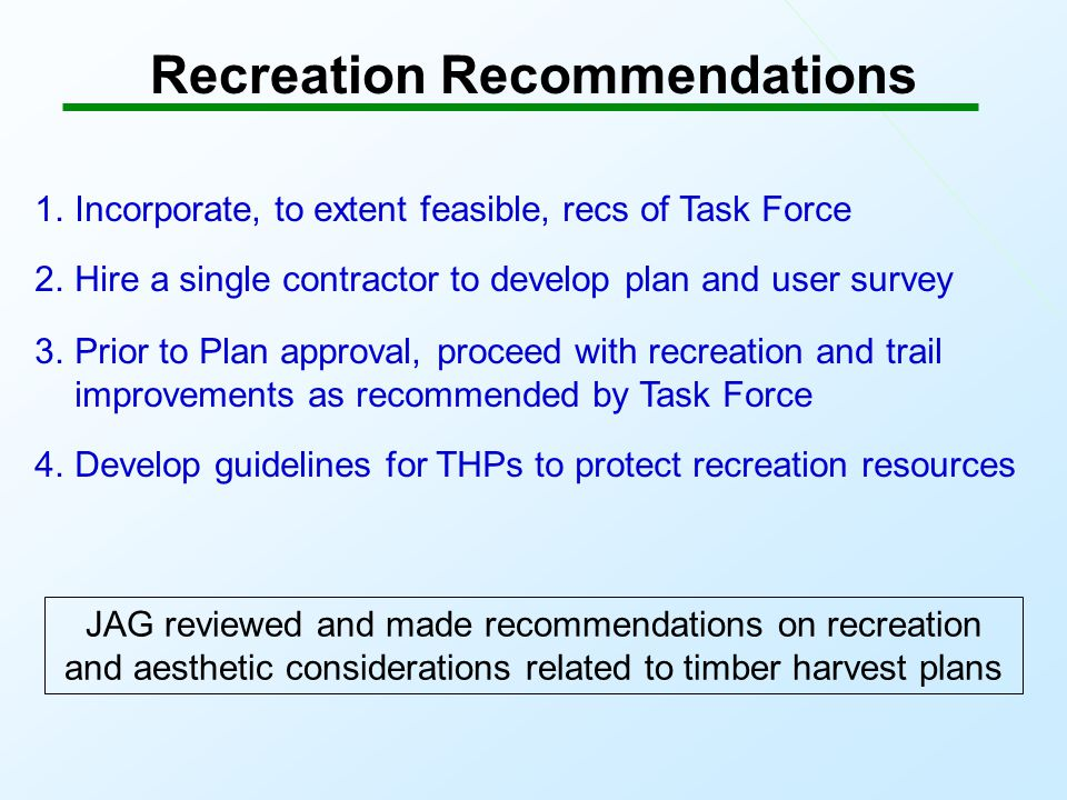 Recreation Recommendations 1.Incorporate, to extent feasible, recs of Task Force 2.Hire a single contractor to develop plan and user survey 3.Prior to Plan approval, proceed with recreation and trail improvements as recommended by Task Force 4.Develop guidelines for THPs to protect recreation resources JAG reviewed and made recommendations on recreation and aesthetic considerations related to timber harvest plans