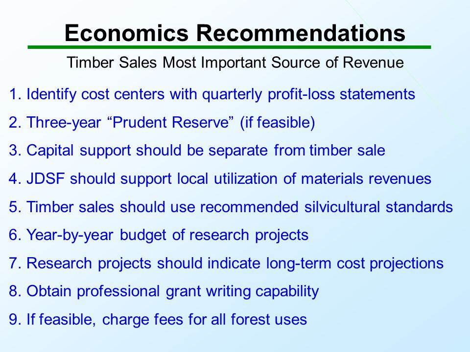 Economics Recommendations Timber Sales Most Important Source of Revenue 1.Identify cost centers with quarterly profit-loss statements 2.Three-year Prudent Reserve (if feasible) 3.Capital support should be separate from timber sale 4.JDSF should support local utilization of materials revenues 5.Timber sales should use recommended silvicultural standards 6.Year-by-year budget of research projects 7.Research projects should indicate long-term cost projections 8.Obtain professional grant writing capability 9.If feasible, charge fees for all forest uses