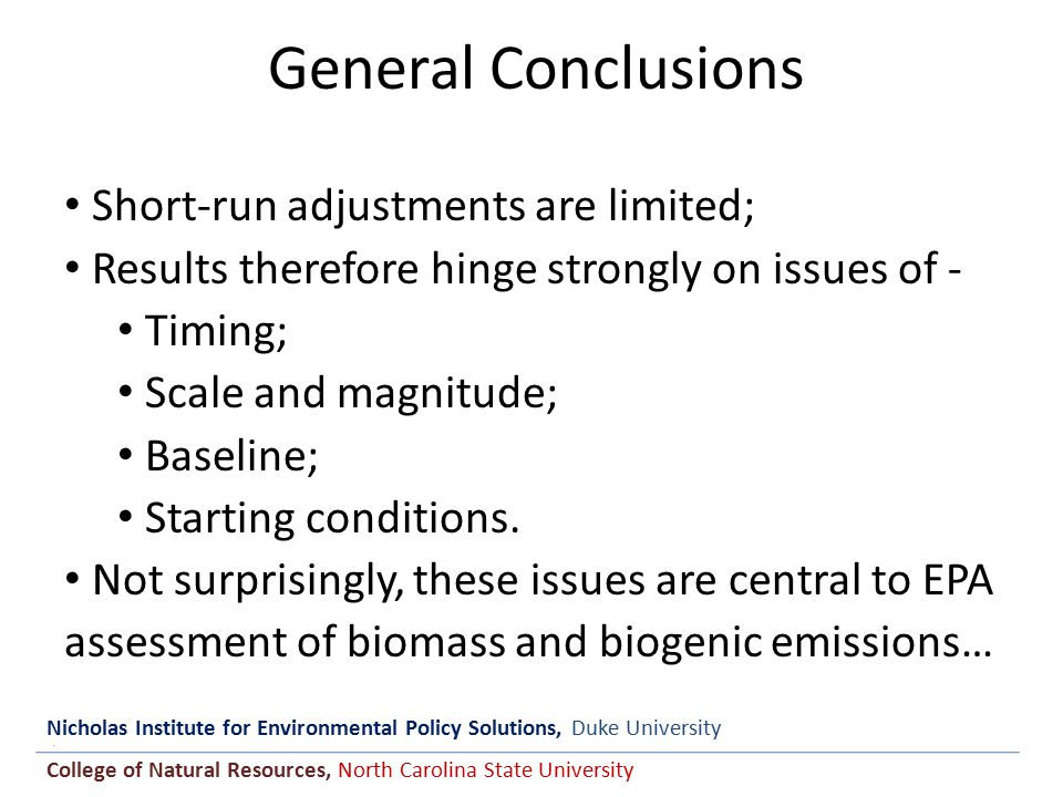 Nicholas Institute for Environmental Policy Solutions, Duke University College of Natural Resources, North Carolina State University General Conclusions Short-run adjustments are limited; Results therefore hinge strongly on issues of - Timing; Scale and magnitude; Baseline; Starting conditions.