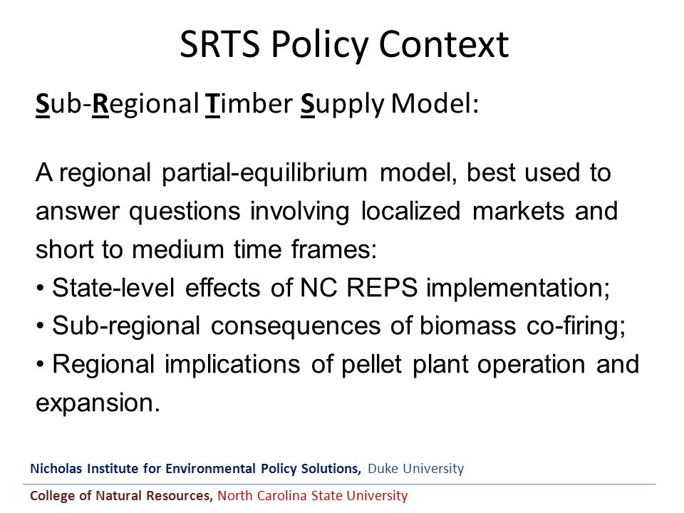 Nicholas Institute for Environmental Policy Solutions, Duke University College of Natural Resources, North Carolina State University SRTS Policy Context Sub-Regional Timber Supply Model: A regional partial-equilibrium model, best used to answer questions involving localized markets and short to medium time frames: State-level effects of NC REPS implementation; Sub-regional consequences of biomass co-firing; Regional implications of pellet plant operation and expansion.