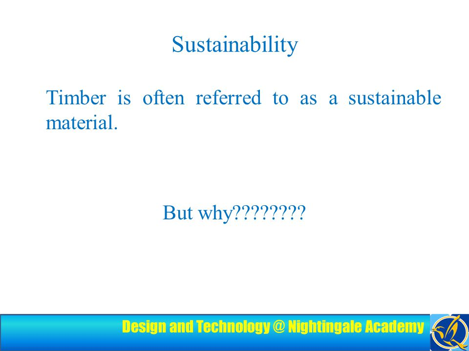 Design and Technology @ Nightingale Academy Sustainability Timber is often referred to as a sustainable material.