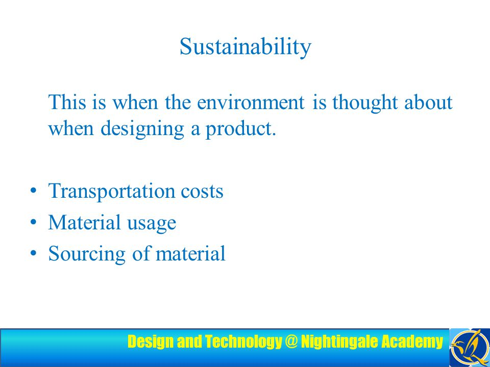 Design and Technology @ Nightingale Academy Sustainability This is when the environment is thought about when designing a product.