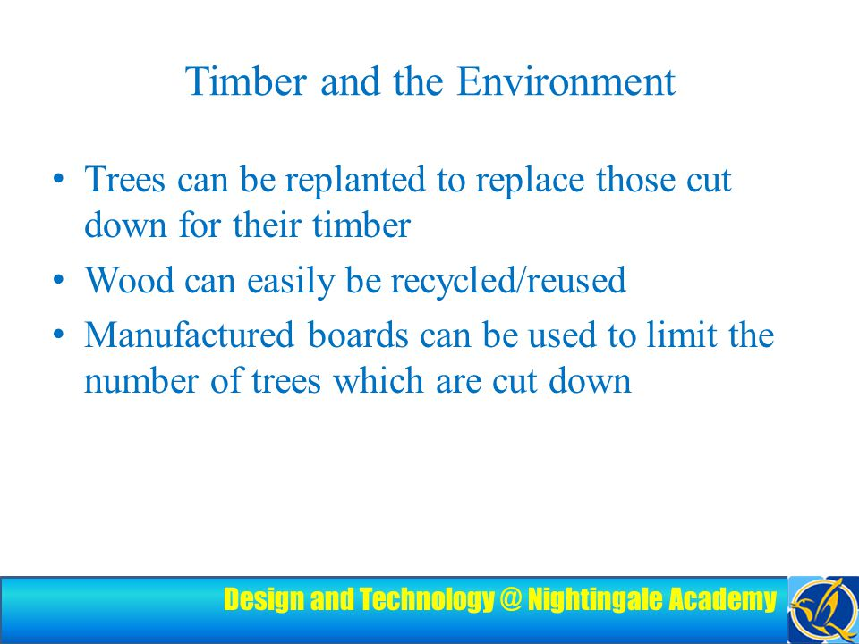 Design and Technology @ Nightingale Academy Timber and the Environment Trees can be replanted to replace those cut down for their timber Wood can easily be recycled/reused Manufactured boards can be used to limit the number of trees which are cut down