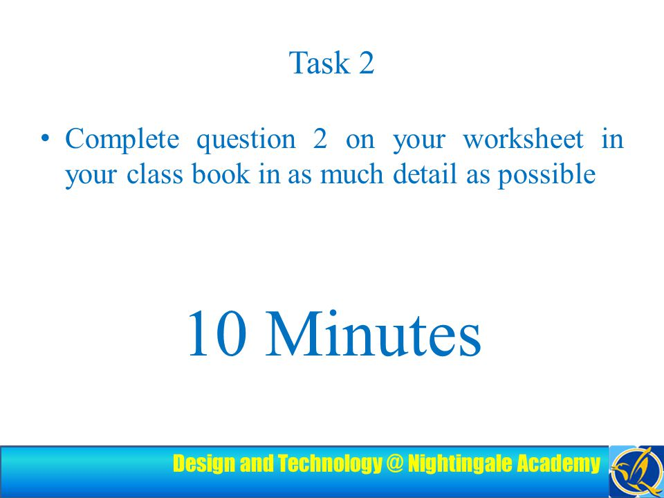 Design and Technology @ Nightingale Academy Task 2 Complete question 2 on your worksheet in your class book in as much detail as possible 10 Minutes