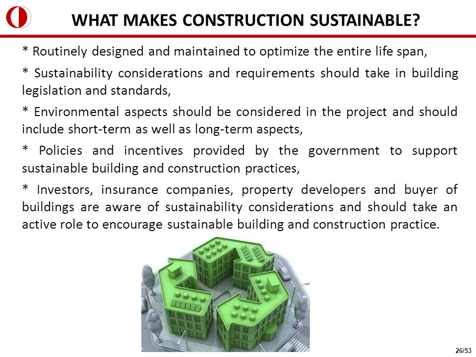 * Routinely designed and maintained to optimize the entire life span, * Sustainability considerations and requirements should take in building legislation and standards, * Environmental aspects should be considered in the project and should include short-term as well as long-term aspects, * Policies and incentives provided by the government to support sustainable building and construction practices, * Investors, insurance companies, property developers and buyer of buildings are aware of sustainability considerations and should take an active role to encourage sustainable building and construction practice.