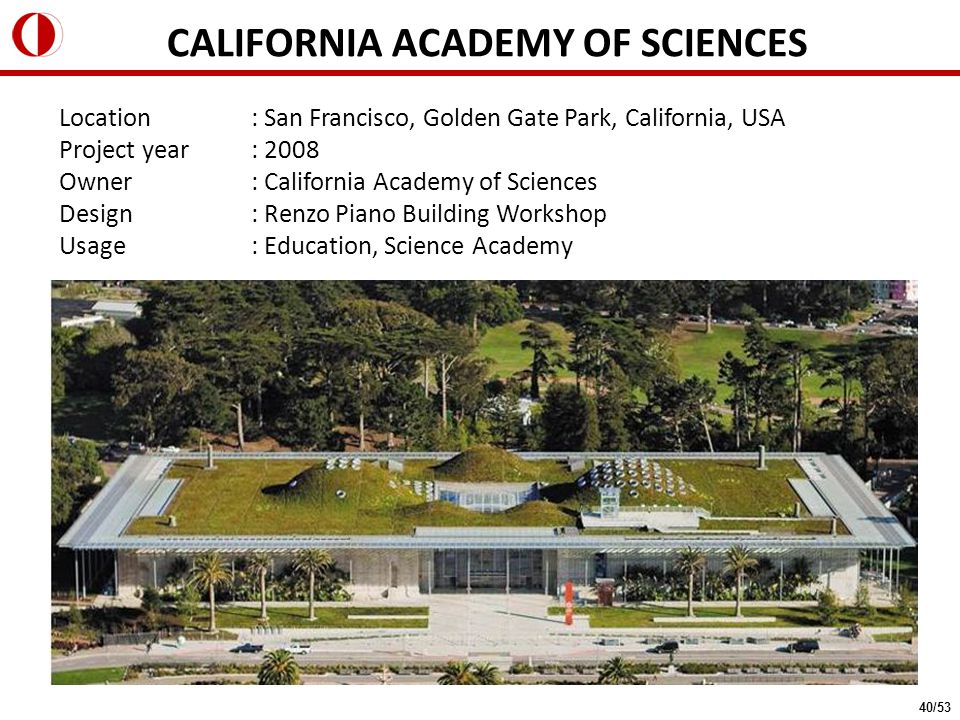 Location : San Francisco, Golden Gate Park, California, USA Project year: 2008 Owner : California Academy of Sciences Design: Renzo Piano Building Workshop Usage: Education, Science Academy CALIFORNIA ACADEMY OF SCIENCES 40/53