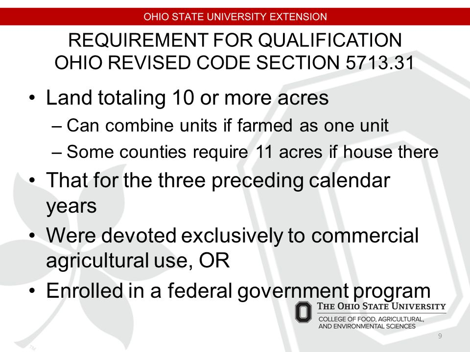REQUIREMENT FOR QUALIFICATION OHIO REVISED CODE SECTION 5713.31 Land totaling 10 or more acres –Can combine units if farmed as one unit –Some counties