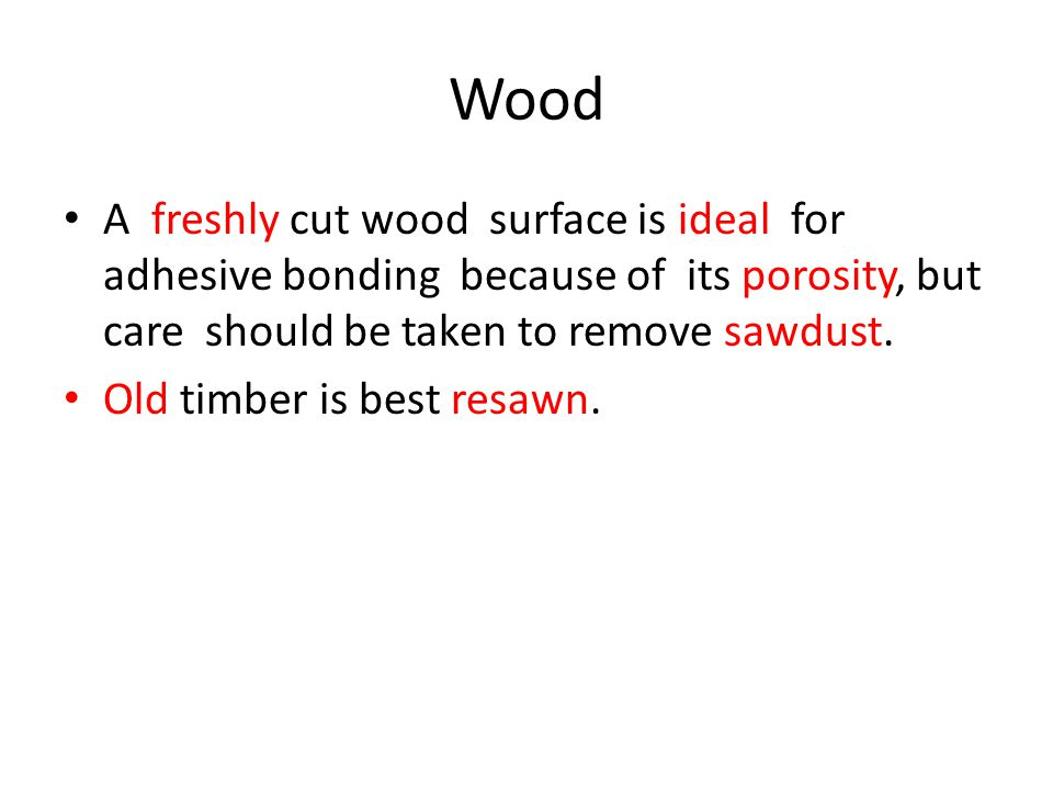 Wood A freshly cut wood surface is ideal for adhesive bonding because of its porosity, but care should be taken to remove sawdust.