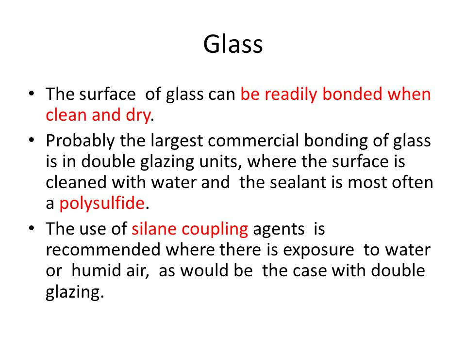 Glass The surface of glass can be readily bonded when clean and dry.