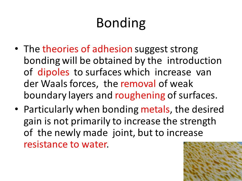 Bonding The theories of adhesion suggest strong bonding will be obtained by the introduction of dipoles to surfaces which increase van der Waals forces, the removal of weak boundary layers and roughening of surfaces.
