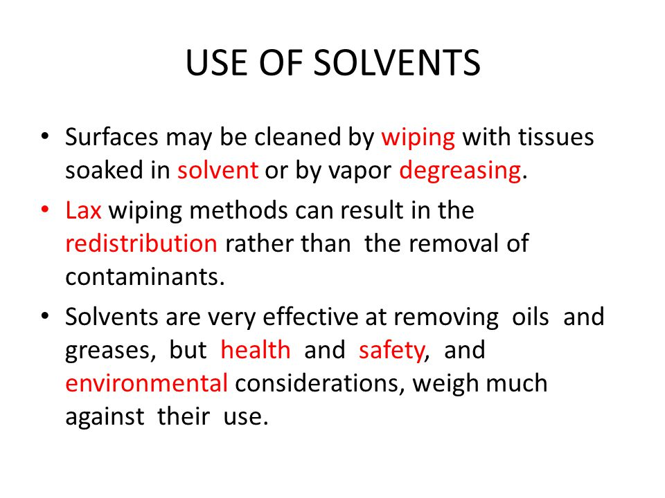 USE OF SOLVENTS Surfaces may be cleaned by wiping with tissues soaked in solvent or by vapor degreasing.