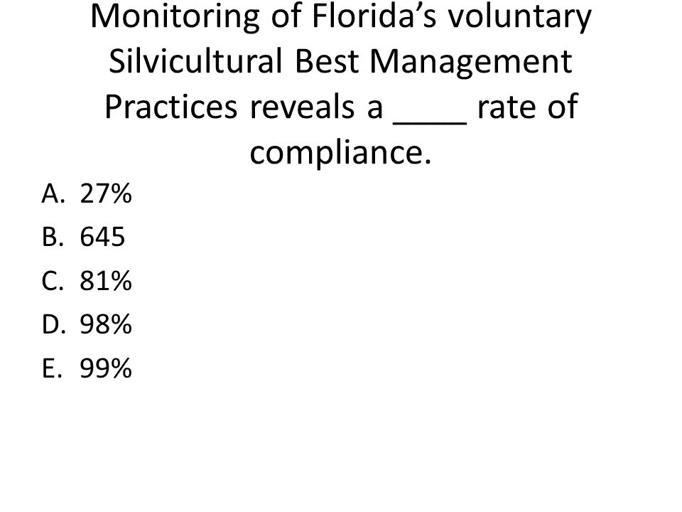 Monitoring of Florida's voluntary Silvicultural Best Management Practices reveals a ____ rate of compliance. A.27% B.645 C.81% D.98% E.99%