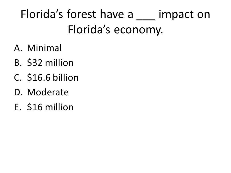 Florida's forest have a ___ impact on Florida's economy. A.Minimal B.$32 million C.$16.6 billion D.Moderate E.$16 million