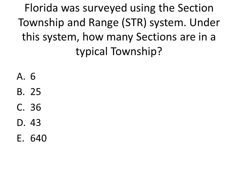 Florida was surveyed using the Section Township and Range (STR) system. Under this system, how many Sections are in a typical Township? A.6 B.25 C.36