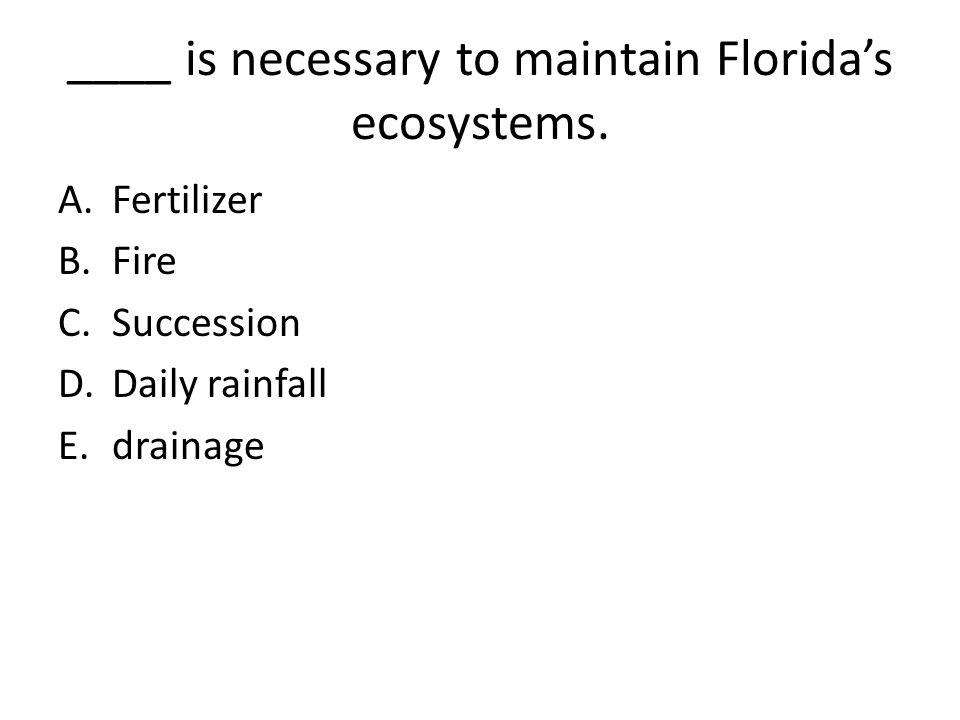 ____ is necessary to maintain Florida's ecosystems. A.Fertilizer B.Fire C.Succession D.Daily rainfall E.drainage